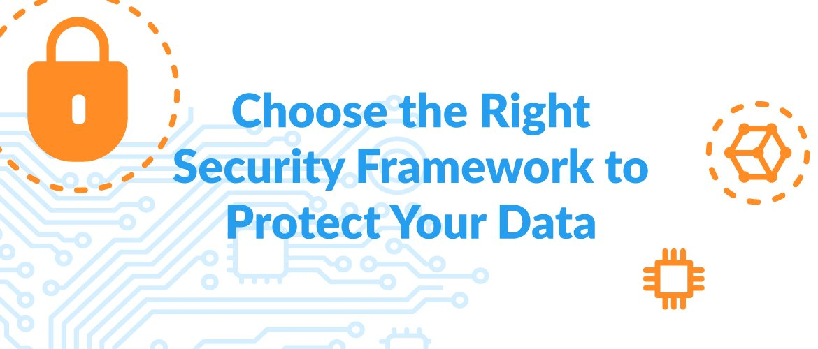 Cybersecurity: Choose the Right Security Framework to Protect Your Data